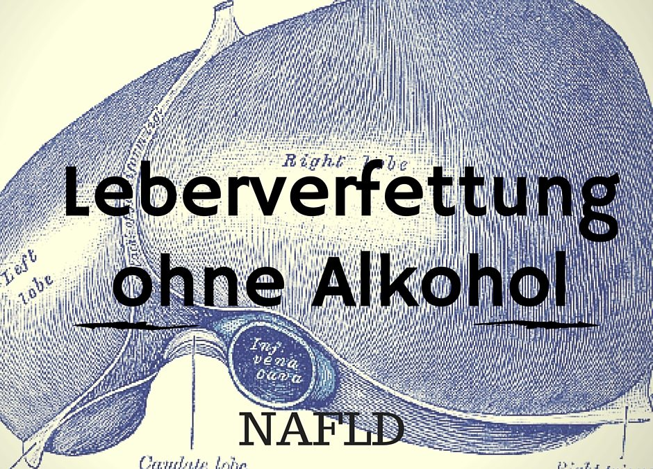 Leberverfettung ohne Alkohol – Non Alcoholic Fatty Liver Disease  (NAFLD)