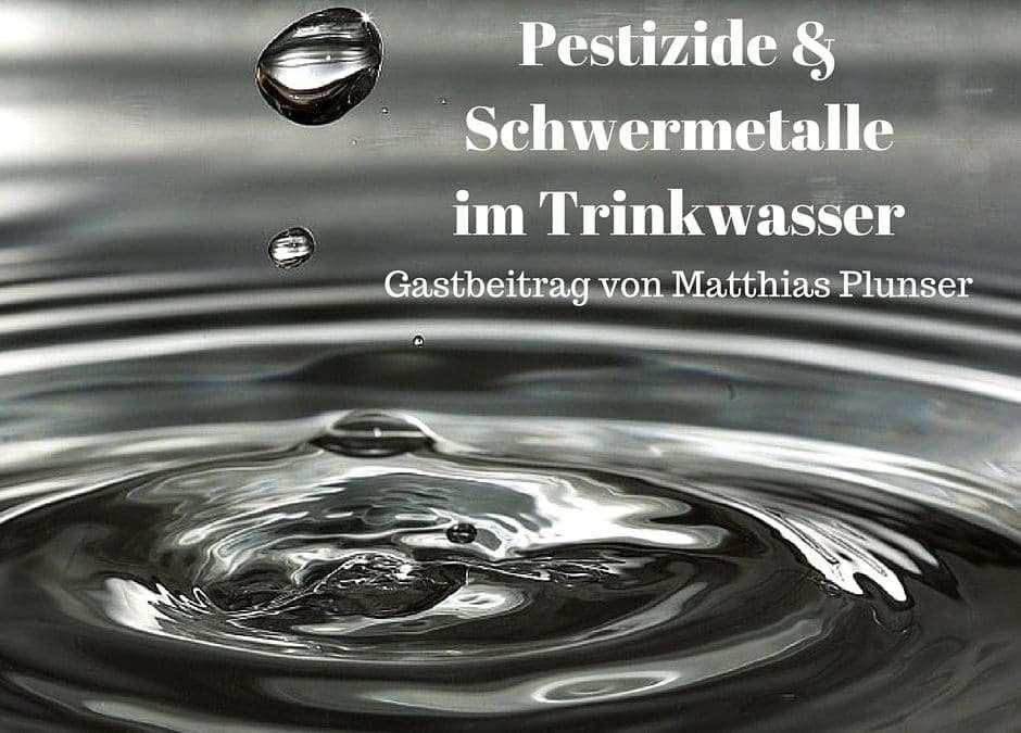 Pestizide und Schwermetalle im Trinkwasser – keine Ausnahme sondern die Regel