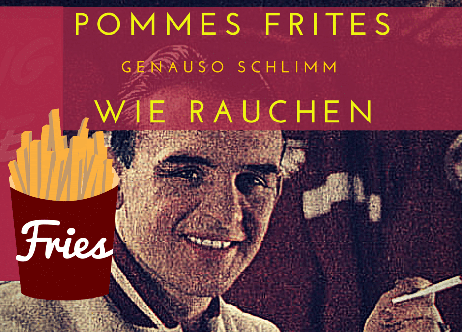 Pommes Frites sind genauso schlimm wie Rauchen